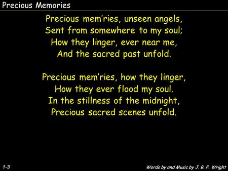 Precious Memories Precious mem'ries, unseen angels, Sent from somewhere to my soul; How they linger, ever near me, And the sacred past unfold. Precious.