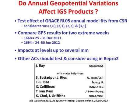 Do Annual Geopotential Variations Affect IGS Products ? J. Ray NOAA/NGS with major help from S. Bettadpur, J. Ries U. Texas/CSR T.-S. Bae Sejong U. X.