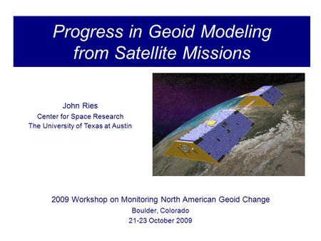 Monitoring North American Geoid Change Progress in Geoid Modeling from Satellite Missions 2009 Workshop on Monitoring North American Geoid Change Boulder,