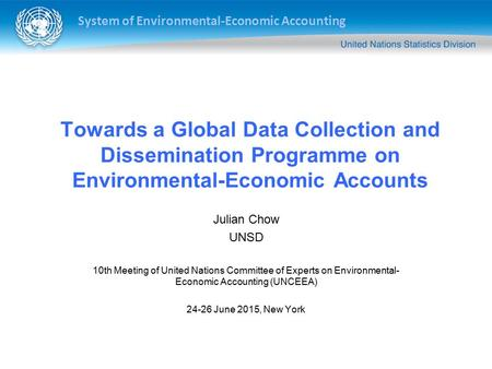 System of Environmental-Economic Accounting Towards a Global Data Collection and Dissemination Programme on Environmental-Economic Accounts Julian Chow.