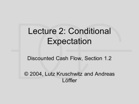 Lecture 2: Conditional Expectation Discounted Cash Flow, Section 1.2 © 2004, Lutz Kruschwitz and Andreas Löffler.