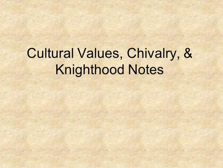 Cultural Values, Chivalry, & Knighthood Notes. Cultural Values Commonly held standards of what is acceptable or unacceptable, important or unimportant,