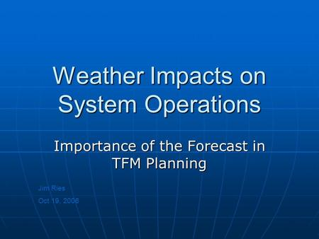 Weather Impacts on System Operations Importance of the Forecast in TFM Planning Jim Ries Oct 19, 2006.
