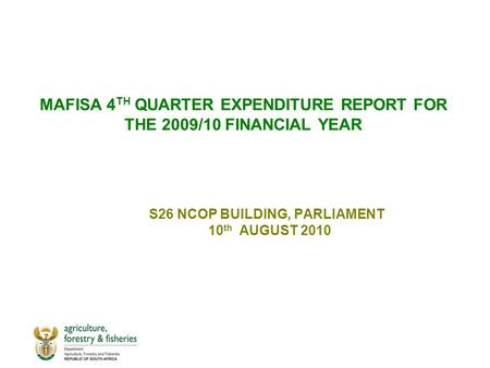 MAFISA 4 TH QUARTER EXPENDITURE REPORT FOR THE 2009/10 FINANCIAL YEAR S26 NCOP BUILDING, PARLIAMENT 10 th AUGUST 2010.