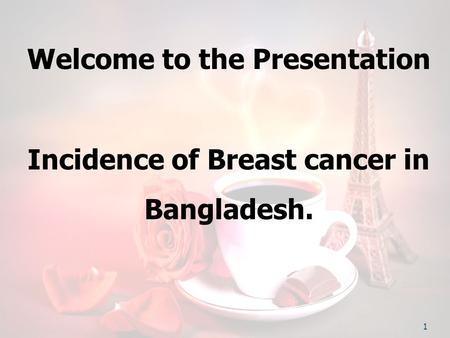 Welcome to the Presentation Incidence of Breast cancer in Bangladesh. 1.