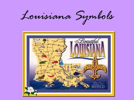 "Louisiana Symbols. Origin of Name Who named La? LaSalle (in honor of King Louis XIV- ""Land of Louis"")"