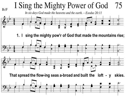 1. I sing the mighty pow'r of God that made the mountains rise; That spread the flow-ing seas a-broad and built the loft - y skies.