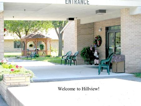 12/13/20151 Welcome to Hillview!. 12/13/20152 The gazebos allow our residents and families to enjoy and private area in the shade. Left Gazebo Right Gazebo.