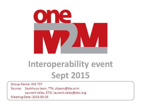 Interoperability event Sept 2015 Group Name: WG TST Source: Sookhyun Jeon, TTA, Laurent Velez, ETSI, Meeting Date: