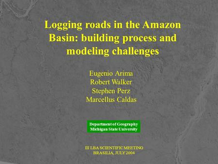 Logging roads in the Amazon Basin: building process and modeling challenges Eugenio Arima Robert Walker Stephen Perz Marcellus Caldas Department of Geography.