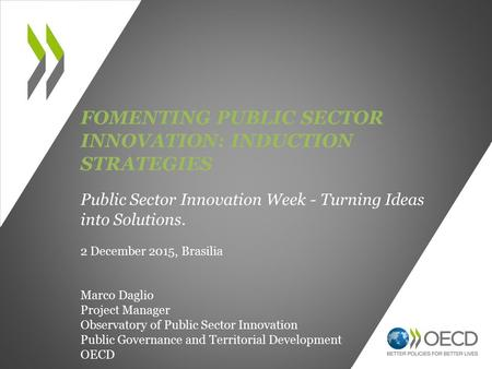 FOMENTING PUBLIC SECTOR INNOVATION: INDUCTION STRATEGIES Public Sector Innovation Week - Turning Ideas into Solutions. 2 December 2015, Brasilia Marco.