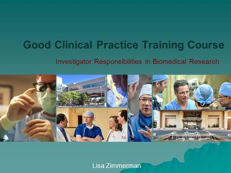 Good Clinical Practice Training Course Lisa Zimmerman Investigator Responsibilities in Biomedical Research.