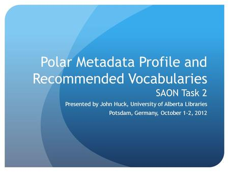 Polar Metadata Profile and Recommended Vocabularies SAON Task 2 Presented by John Huck, University of Alberta Libraries Potsdam, Germany, October 1-2,