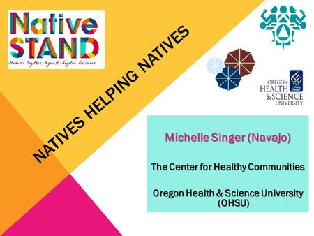 NATIVES HELPING NATIVES Michelle Singer (Navajo) The Center for Healthy Communities Oregon Health & Science University (OHSU)