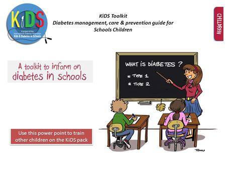 KiDS Toolkit Diabetes management, care & prevention guide for Schools Children Use this power point to train other children on the KiDS pack.