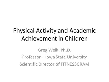Physical Activity and Academic Achievement in Children Greg Welk, Ph.D. Professor – Iowa State University Scientific Director of FITNESSGRAM.