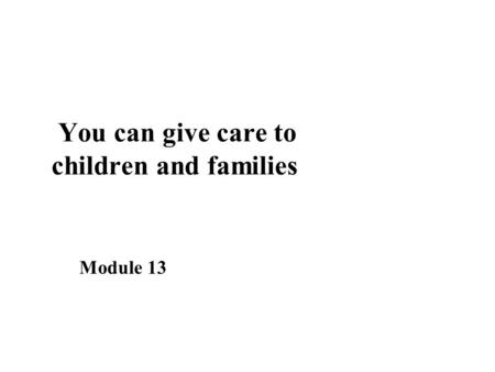 You can give care to children and families Module 13.