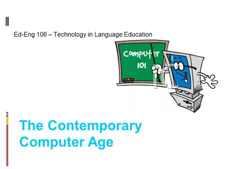 The Contemporary Computer Age Ed-Eng 106 – Technology in Language Education.