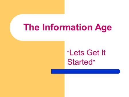 "The Information Age "" Lets Get It Started "". What is the Information Age?  Information Age: People, Information & Societies that chronicle the birth."