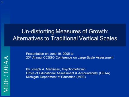 MDE / OEAA 1 Un-distorting Measures of Growth: Alternatives to Traditional Vertical Scales Presentation on June 19, 2005 to 25 th Annual CCSSO Conference.
