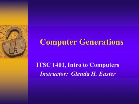 Computer Generations ITSC 1401, Intro to Computers Instructor: Glenda H. Easter.