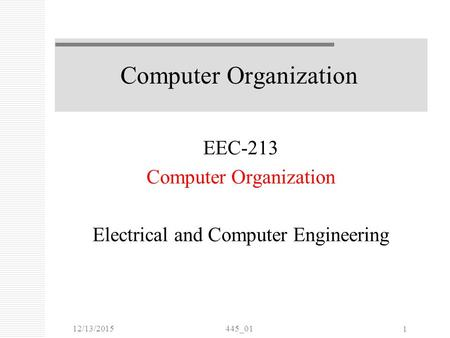 12/13/2015445_01 1 Computer Organization EEC-213 Computer Organization Electrical and Computer Engineering.