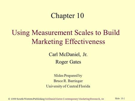 Slide 10-1 © 1999 South-Western Publishing McDaniel Gates Contemporary Marketing Research, 4e Using Measurement Scales to Build Marketing Effectiveness.