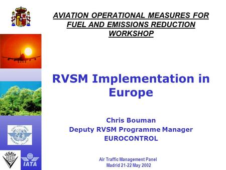 Air Traffic Management Panel Madrid 21-22 May 2002 AVIATION OPERATIONAL MEASURES FOR FUEL AND EMISSIONS REDUCTION WORKSHOP RVSM Implementation in Europe.