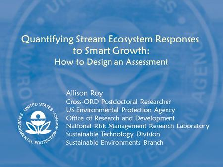 Quantifying Stream Ecosystem Responses to Smart Growth: How to Design an Assessment Allison Roy Cross-ORD Postdoctoral Researcher US Environmental Protection.