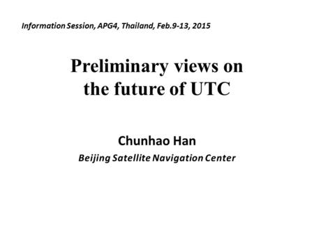 Preliminary views on the future of UTC Chunhao Han Beijing Satellite Navigation Center Information Session, APG4, Thailand, Feb.9-13, 2015.