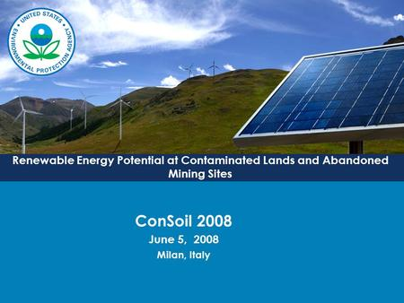 Renewable Energy Potential at Contaminated Lands and Abandoned Mining Sites ConSoil 2008 June 5, 2008 Milan, Italy.