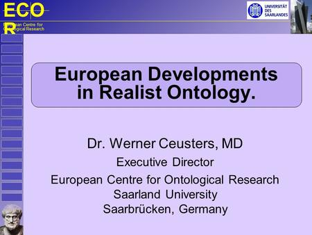 ECO R European Centre for Ontological Research European Developments in Realist Ontology. Dr. Werner Ceusters, MD Executive Director European Centre for.