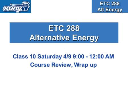 ETC 288 Alternative Energy Class 10 Saturday 4/9 9:00 - 12:00 AM Course Review, Wrap up ETC 288 Alt Energy.