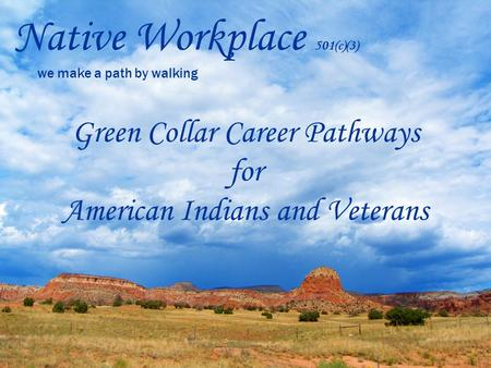 Native Workplace 501(c)(3) we make a path by walking Green Collar Career Pathways for American Indians and Veterans.