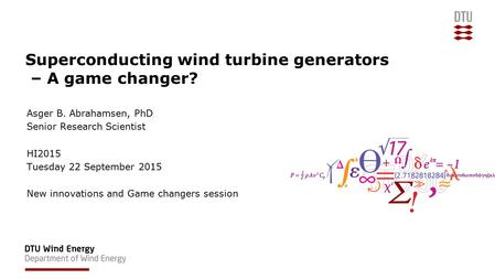 Superconducting wind turbine generators – A game changer? Asger B. Abrahamsen, PhD Senior Research Scientist HI2015 Tuesday 22 September 2015 New innovations.