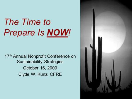 The Time to Prepare Is NOW! 17 th Annual Nonprofit Conference on Sustainability Strategies October 16, 2009 Clyde W. Kunz, CFRE.