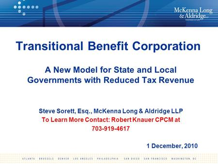 Transitional Benefit Corporation A New Model for State and Local Governments with Reduced Tax Revenue Steve Sorett, Esq., McKenna Long & Aldridge LLP To.