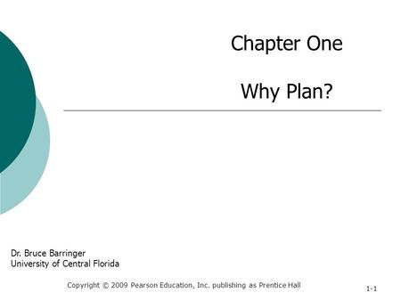 Chapter One Why Plan? Copyright © 2009 Pearson Education, Inc. publishing as Prentice Hall 1-1 Dr. Bruce Barringer University of Central Florida.