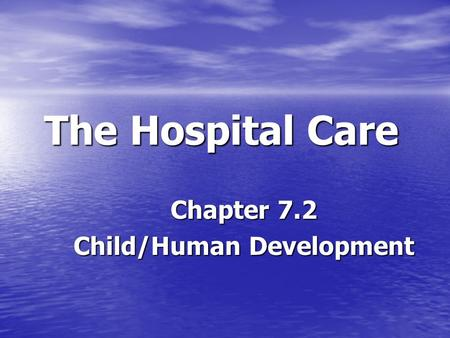 The Hospital Care Chapter 7.2 Child/Human Development.