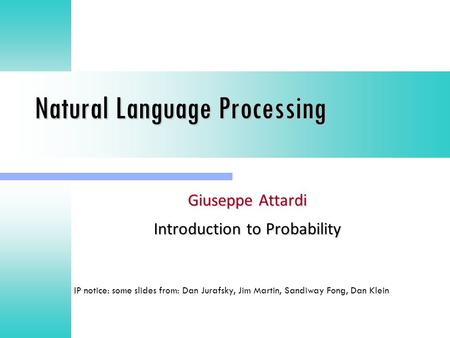 Natural Language Processing Giuseppe Attardi Introduction to Probability IP notice: some slides from: Dan Jurafsky, Jim Martin, Sandiway Fong, Dan Klein.