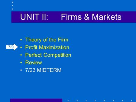 UNIT II:Firms & Markets Theory of the Firm Profit Maximization Perfect Competition Review 7/23 MIDTERM 7/9.