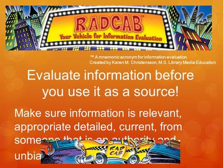 Evaluate information before you use it as a source! Make sure information is relevant, appropriate detailed, current, from someone that is an authority.
