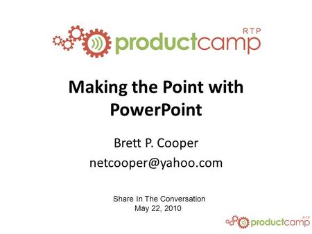 Share In The Conversation May 22, 2010 Making the Point with PowerPoint Brett P. Cooper
