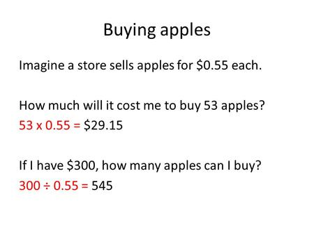 Buying apples Imagine a store sells apples for $0.55 each. How much will it cost me to buy 53 apples? 53 x 0.55 = $29.15 If I have $300, how many apples.