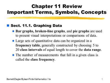 Barnett/Ziegler/Byleen Finite Mathematics 11e1 Chapter 11 Review Important Terms, Symbols, Concepts Sect. 11.1. Graphing Data Bar graphs, broken-line graphs,