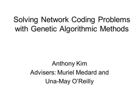 Solving Network Coding Problems with Genetic Algorithmic Methods Anthony Kim Advisers: Muriel Medard and Una-May O'Reilly.