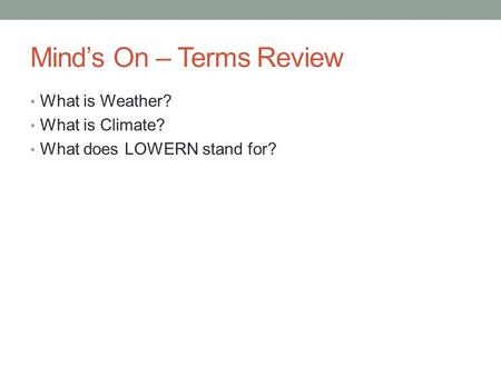 Mind's On – Terms Review What is Weather? What is Climate? What does LOWERN stand for?