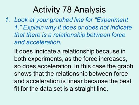 "Activity 78 Analysis Look at your graphed line for ""Experiment 1."" Explain why it does or does not indicate that there is a relationship between force."