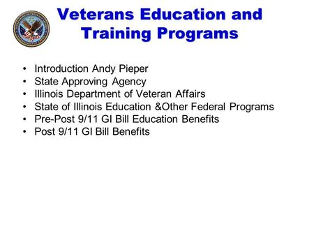 Veterans Education and Training Programs Introduction Andy Pieper State Approving Agency Illinois Department of Veteran Affairs State of Illinois Education.