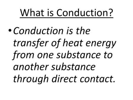 What is Conduction? Conduction is the transfer of heat energy from one substance to another substance through direct contact.